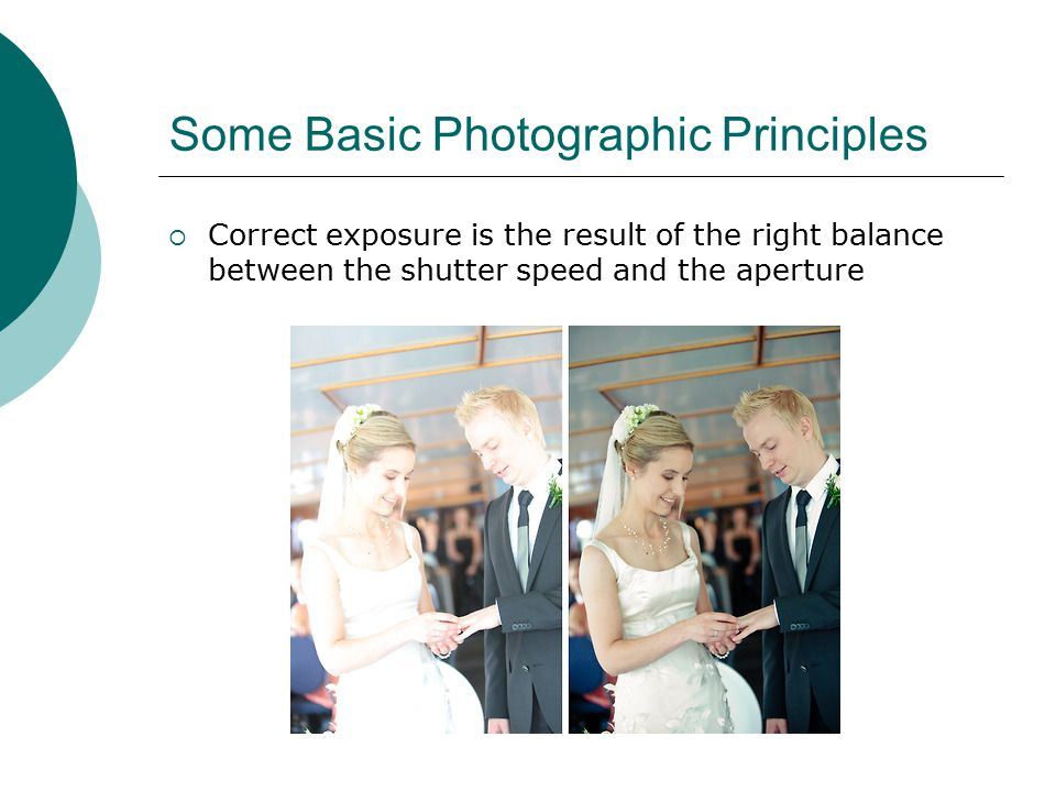 Some Basic Photographic Principles  Correct exposure is the result of the right balance between the shutter speed and the aperture