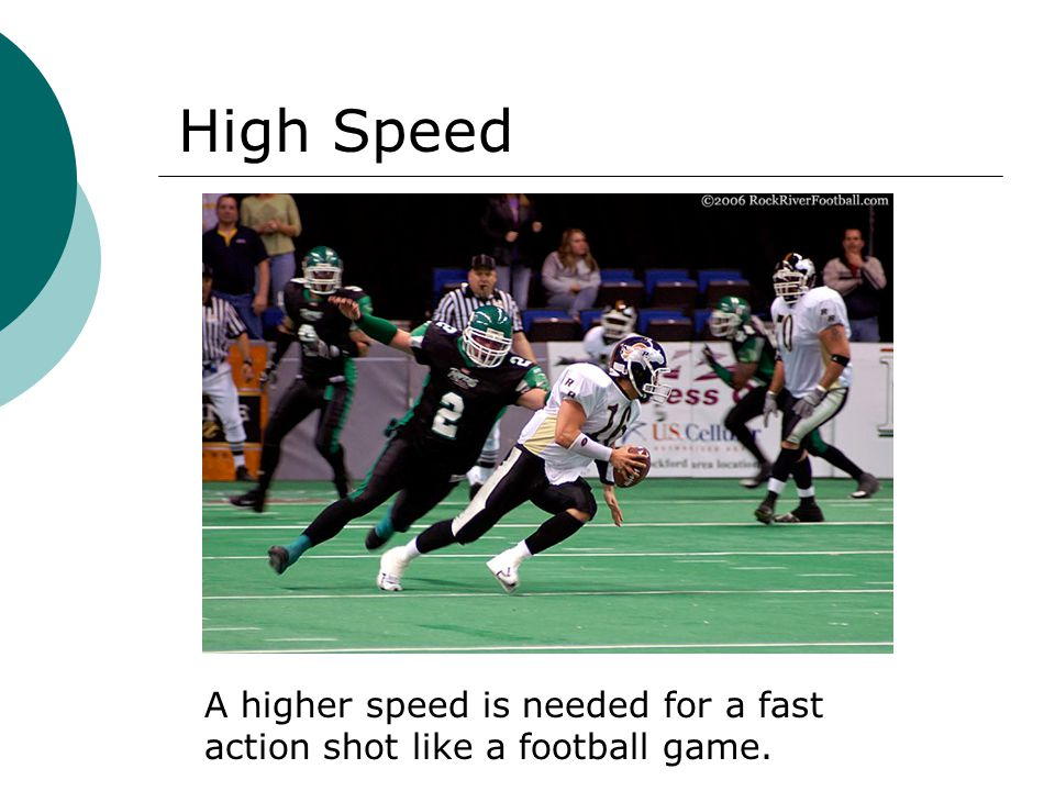 A higher speed is needed for a fast action shot like a football game. High Speed