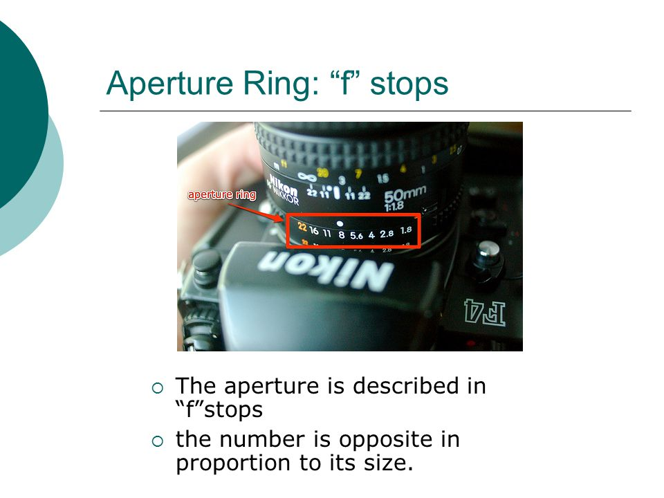 Aperture Ring: f stops  The aperture is described in f stops  the number is opposite in proportion to its size.