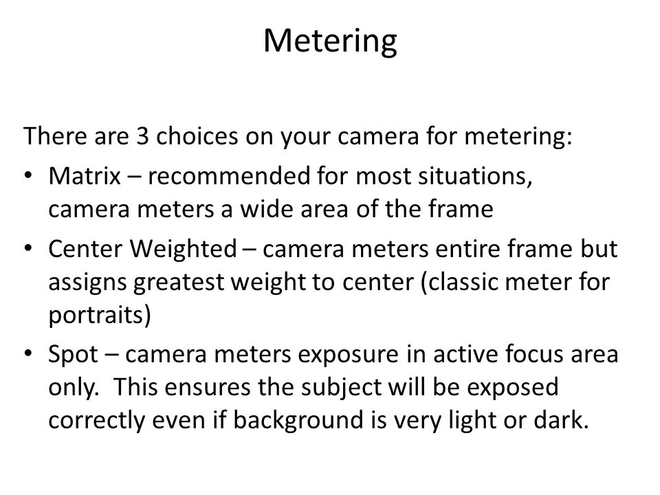 Metering There are 3 choices on your camera for metering: Matrix – recommended for most situations, camera meters a wide area of the frame Center Weighted – camera meters entire frame but assigns greatest weight to center (classic meter for portraits) Spot – camera meters exposure in active focus area only.
