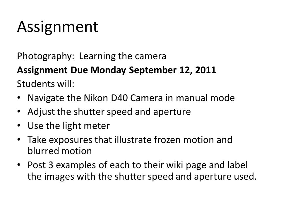 Assignment Photography: Learning the camera Assignment Due Monday September 12, 2011 Students will: Navigate the Nikon D40 Camera in manual mode Adjust the shutter speed and aperture Use the light meter Take exposures that illustrate frozen motion and blurred motion Post 3 examples of each to their wiki page and label the images with the shutter speed and aperture used.