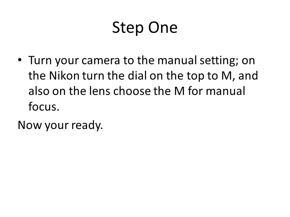 Step One Turn your camera to the manual setting; on the Nikon turn the dial on the top to M, and also on the lens choose the M for manual focus.