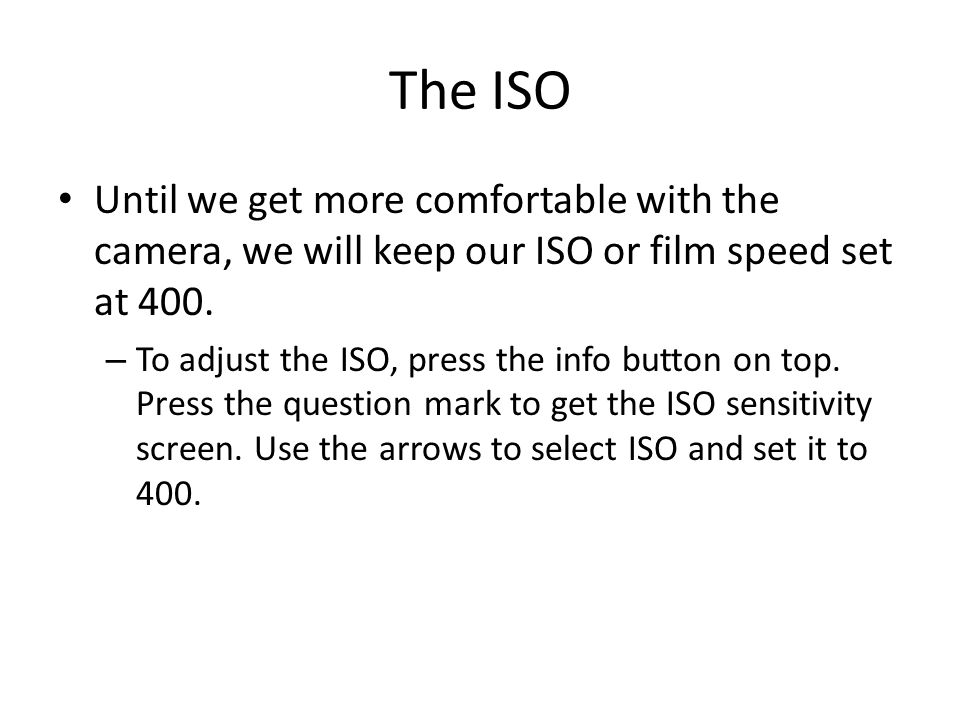 The ISO Until we get more comfortable with the camera, we will keep our ISO or film speed set at 400.