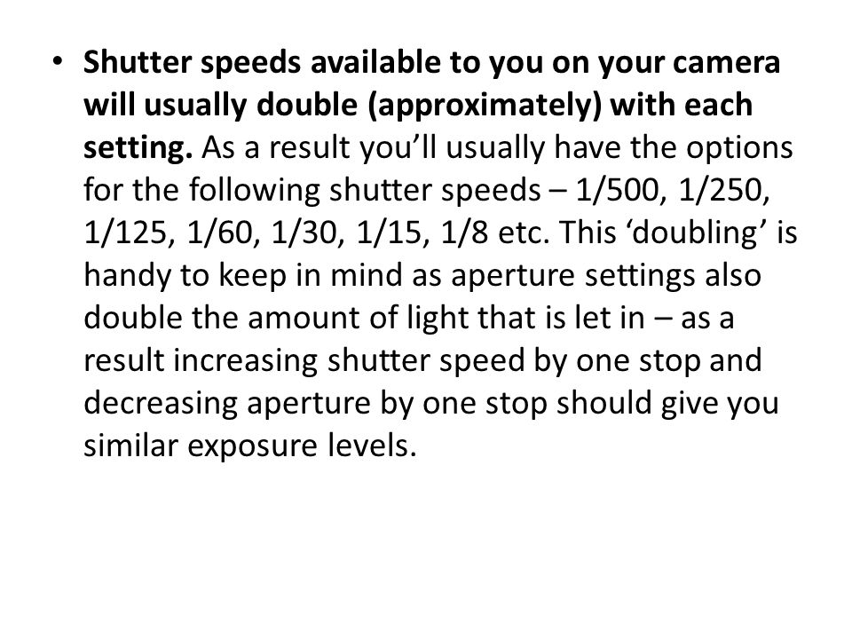 Shutter speeds available to you on your camera will usually double (approximately) with each setting.