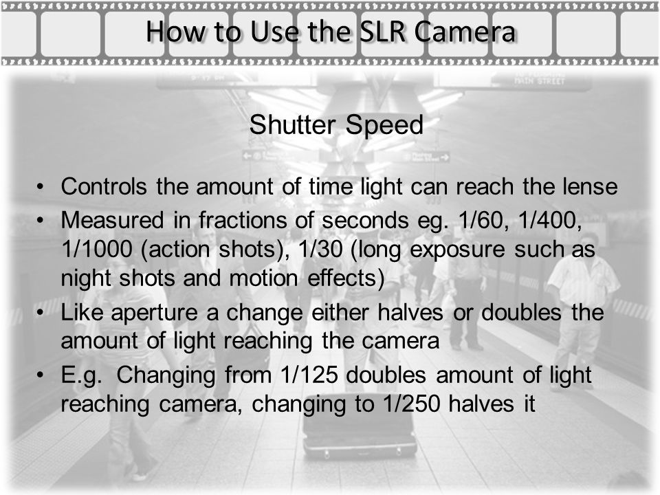How to Use the SLR Camera Shutter Speed Controls the amount of time light can reach the lense Measured in fractions of seconds eg.