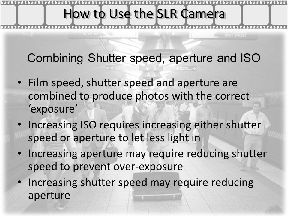 How to Use the SLR Camera Combining Shutter speed, aperture and ISO Film speed, shutter speed and aperture are combined to produce photos with the correct 'exposure' Increasing ISO requires increasing either shutter speed or aperture to let less light in Increasing aperture may require reducing shutter speed to prevent over-exposure Increasing shutter speed may require reducing aperture