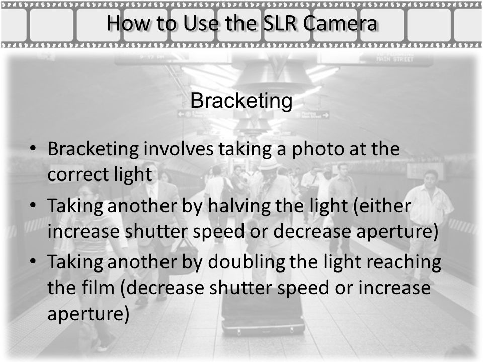 How to Use the SLR Camera Bracketing Bracketing involves taking a photo at the correct light Taking another by halving the light (either increase shutter speed or decrease aperture) Taking another by doubling the light reaching the film (decrease shutter speed or increase aperture)