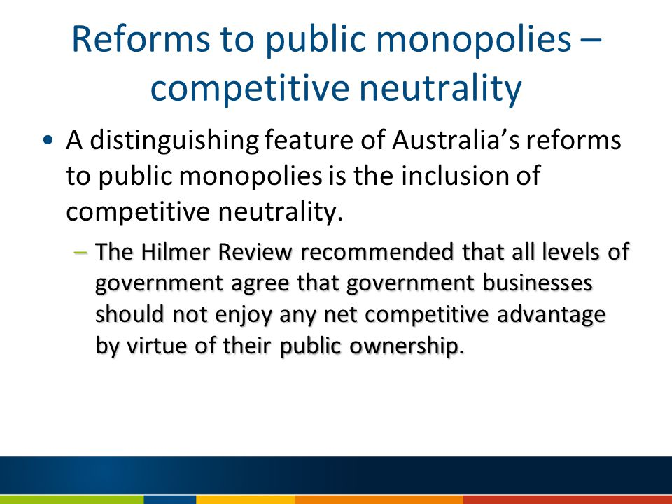 Reforms to public monopolies – competitive neutrality A distinguishing feature of Australia's reforms to public monopolies is the inclusion of competitive neutrality.