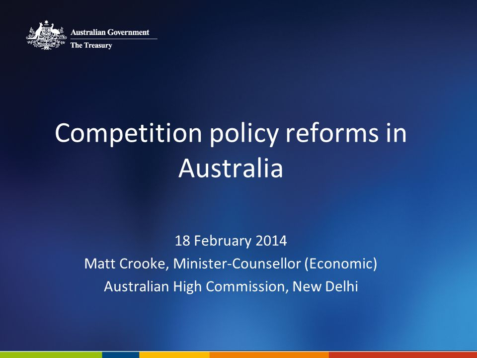 Competition policy reforms in Australia 18 February 2014 Matt Crooke, Minister-Counsellor (Economic) Australian High Commission, New Delhi