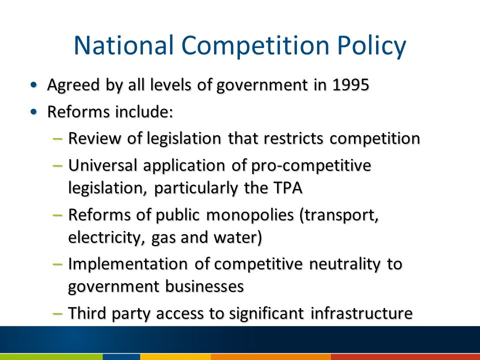 National Competition Policy Agreed by all levels of government in 1995Agreed by all levels of government in 1995 Reforms include:Reforms include: –Review of legislation that restricts competition –Universal application of pro-competitive legislation, particularly the TPA –Reforms of public monopolies (transport, electricity, gas and water) –Implementation of competitive neutrality to government businesses –Third party access to significant infrastructure
