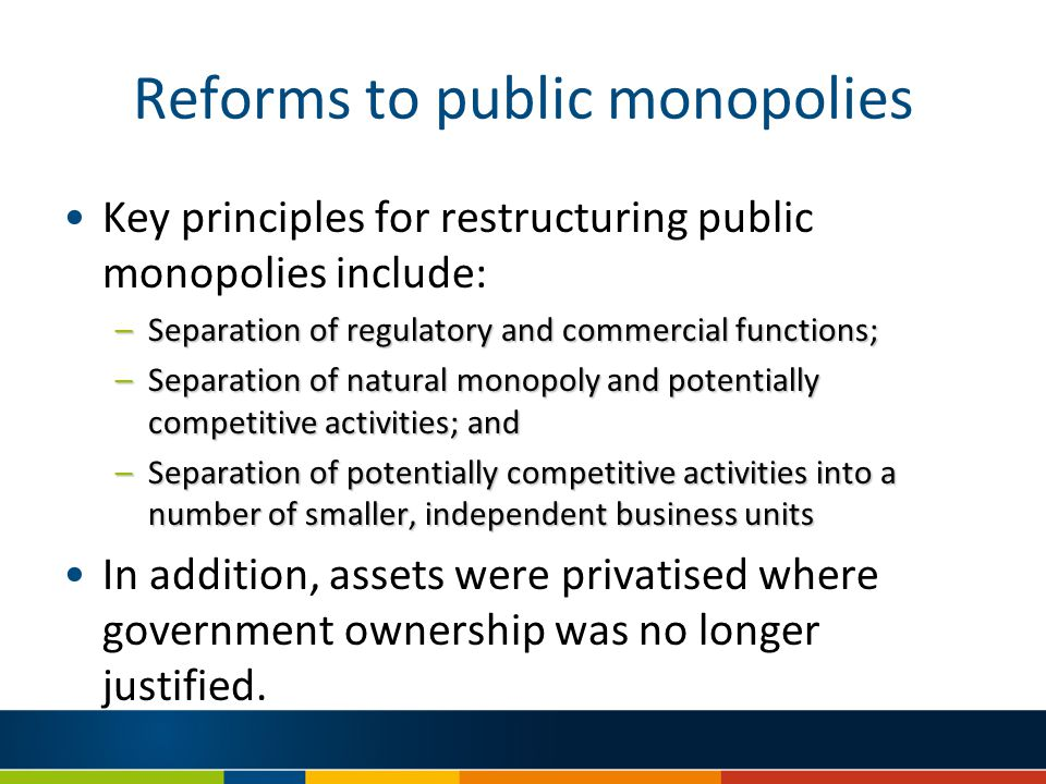 Reforms to public monopolies Key principles for restructuring public monopolies include: –Separation of regulatory and commercial functions; –Separation of natural monopoly and potentially competitive activities; and –Separation of potentially competitive activities into a number of smaller, independent business units In addition, assets were privatised where government ownership was no longer justified.