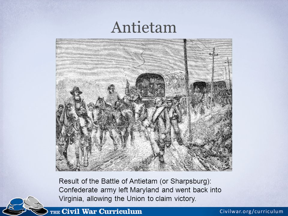 Antietam Result of the Battle of Antietam (or Sharpsburg): Confederate army left Maryland and went back into Virginia, allowing the Union to claim victory.