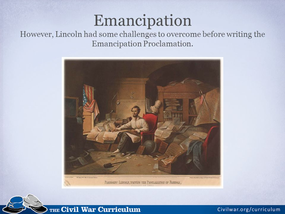 Emancipation However, Lincoln had some challenges to overcome before writing the Emancipation Proclamation.
