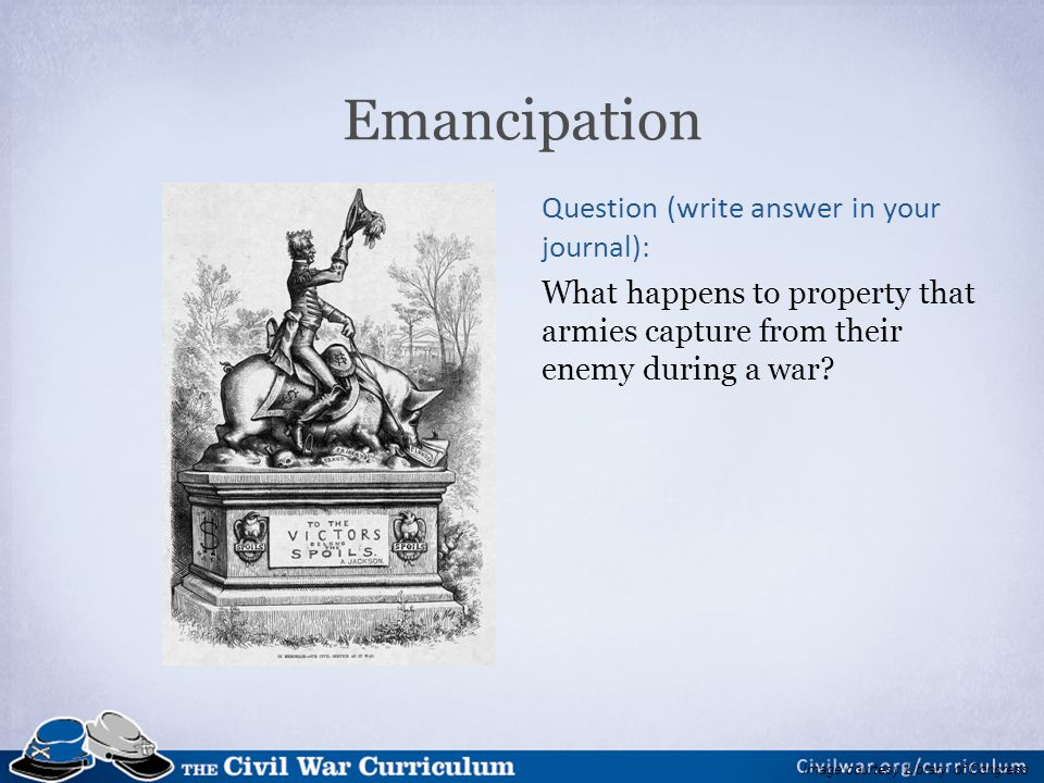 Emancipation Question (write answer in your journal): What happens to property that armies capture from their enemy during a war.