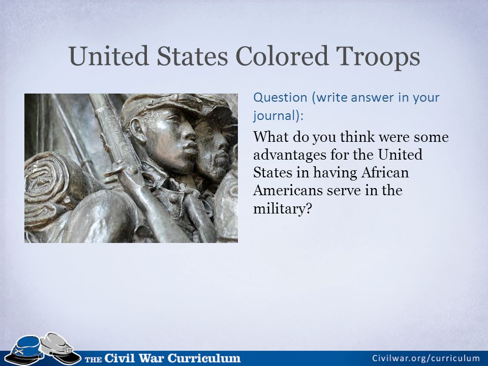 United States Colored Troops Question (write answer in your journal): What do you think were some advantages for the United States in having African Americans serve in the military