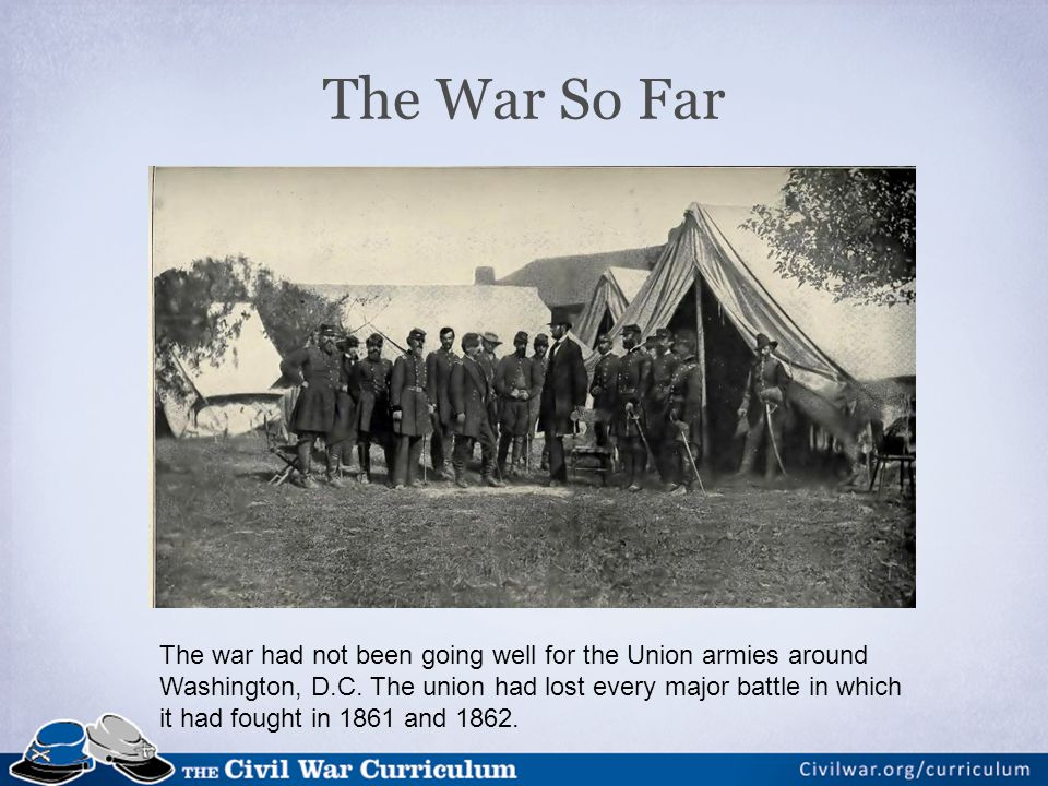The War So Far The war had not been going well for the Union armies around Washington, D.C.