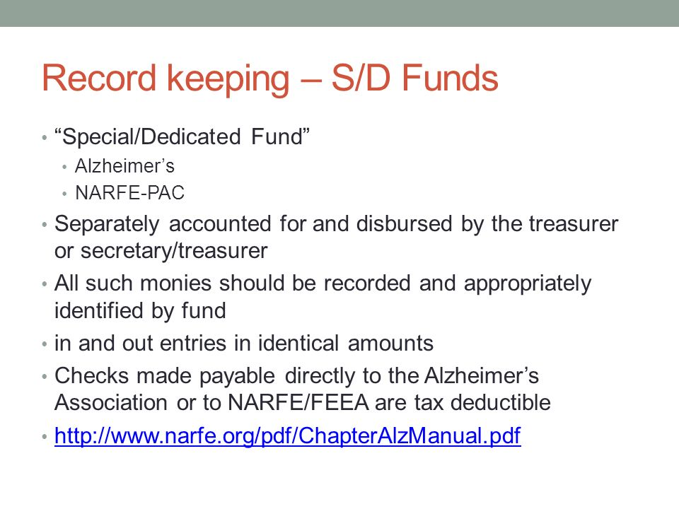 Record keeping – S/D Funds Special/Dedicated Fund Alzheimer's NARFE-PAC Separately accounted for and disbursed by the treasurer or secretary/treasurer All such monies should be recorded and appropriately identified by fund in and out entries in identical amounts Checks made payable directly to the Alzheimer's Association or to NARFE/FEEA are tax deductible