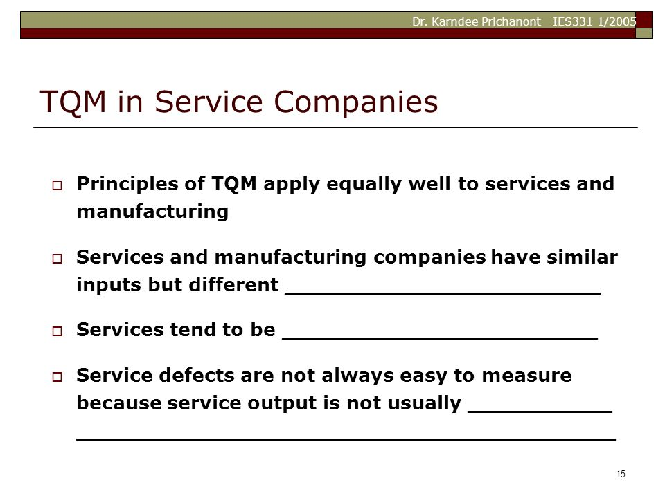 Dr. Karndee Prichanont IES331 1/2005 15 TQM in Service Companies  Principles of TQM apply equally well to services and manufacturing  Services and m
