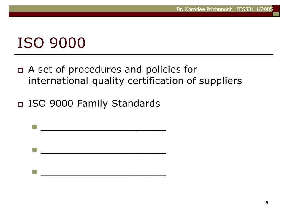 Dr. Karndee Prichanont IES331 1/2005 19 ISO 9000  A set of procedures and policies for international quality certification of suppliers  ISO 9000 Fa