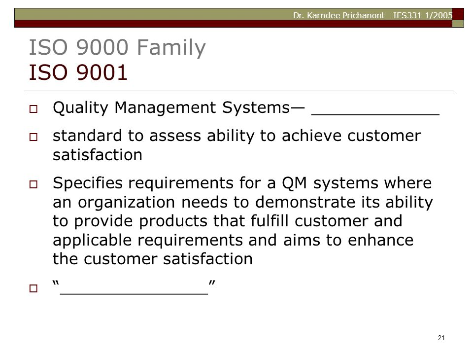 Dr. Karndee Prichanont IES331 1/2005 21 ISO 9000 Family ISO 9001  Quality Management Systems— _____________  standard to assess ability to achieve c