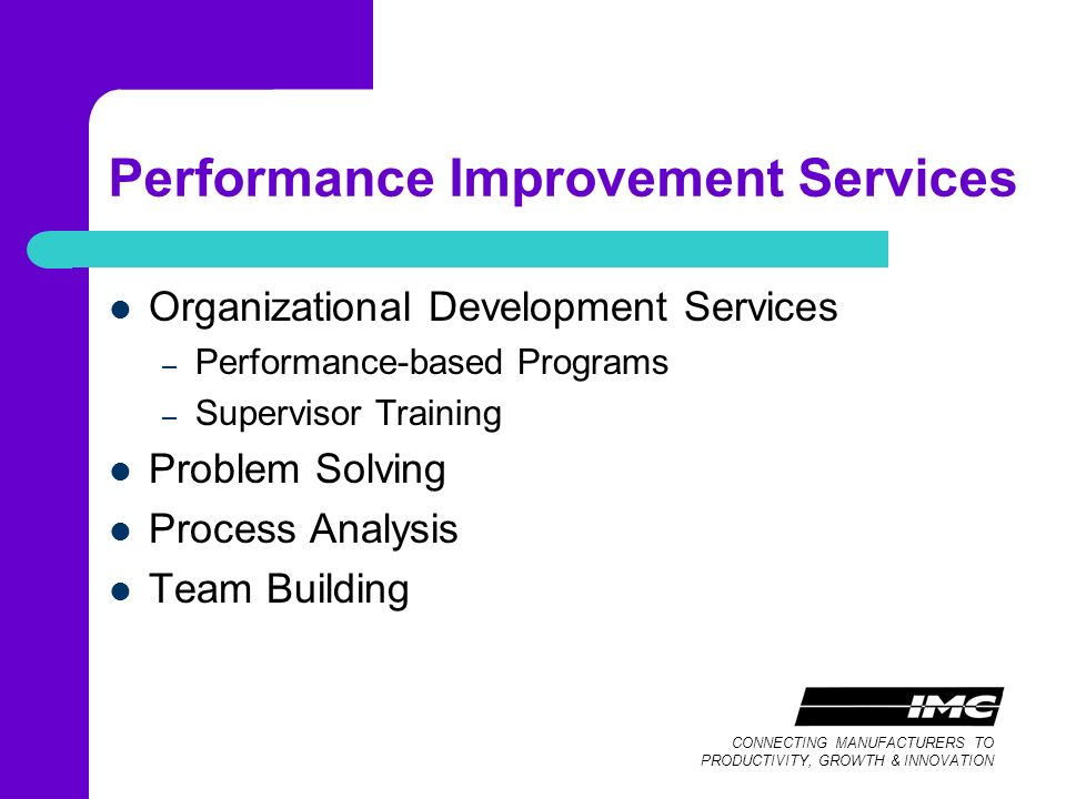 CONNECTING MANUFACTURERS TO PRODUCTIVITY, GROWTH & INNOVATION Performance Improvement Services Organizational Development Services – Performance-based Programs – Supervisor Training Problem Solving Process Analysis Team Building
