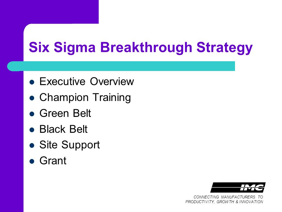 CONNECTING MANUFACTURERS TO PRODUCTIVITY, GROWTH & INNOVATION Six Sigma Breakthrough Strategy Executive Overview Champion Training Green Belt Black Belt Site Support Grant