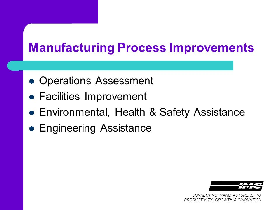 CONNECTING MANUFACTURERS TO PRODUCTIVITY, GROWTH & INNOVATION Manufacturing Process Improvements Operations Assessment Facilities Improvement Environmental, Health & Safety Assistance Engineering Assistance