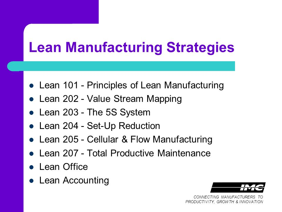 CONNECTING MANUFACTURERS TO PRODUCTIVITY, GROWTH & INNOVATION Lean Manufacturing Strategies Lean Principles of Lean Manufacturing Lean Value Stream Mapping Lean The 5S System Lean Set-Up Reduction Lean Cellular & Flow Manufacturing Lean Total Productive Maintenance Lean Office Lean Accounting