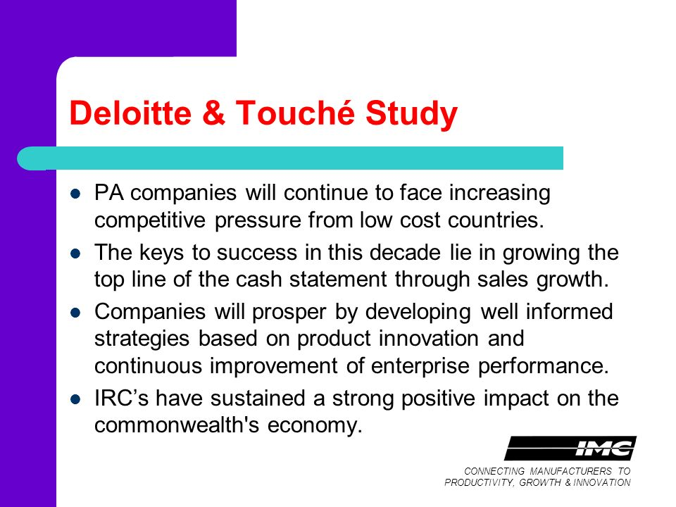 CONNECTING MANUFACTURERS TO PRODUCTIVITY, GROWTH & INNOVATION Deloitte & Touché Study PA companies will continue to face increasing competitive pressure from low cost countries.