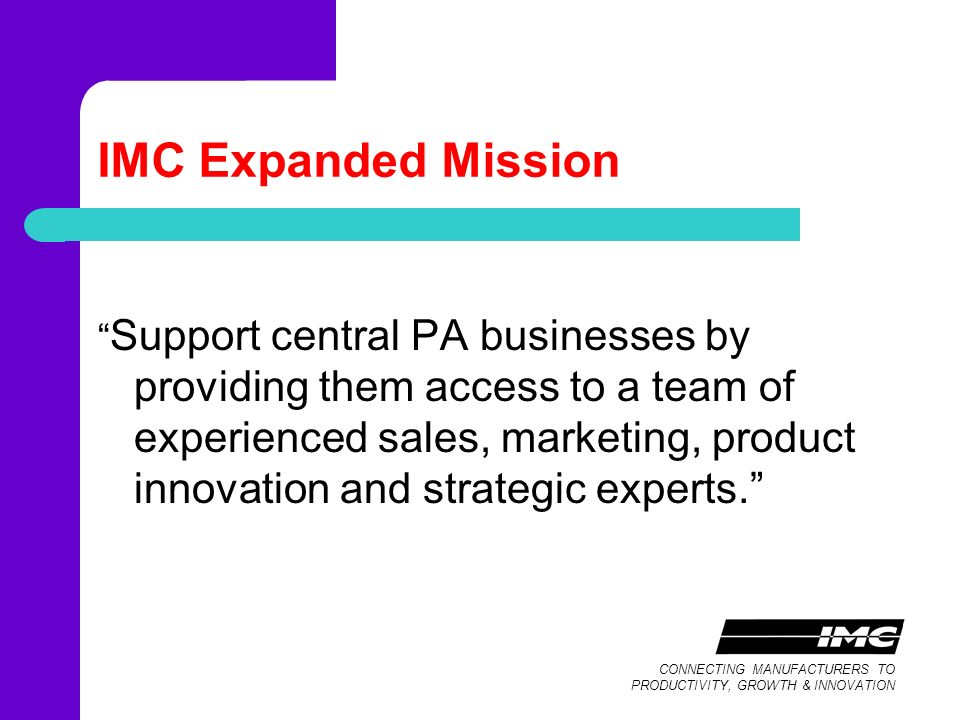CONNECTING MANUFACTURERS TO PRODUCTIVITY, GROWTH & INNOVATION IMC Expanded Mission Support central PA businesses by providing them access to a team of experienced sales, marketing, product innovation and strategic experts.