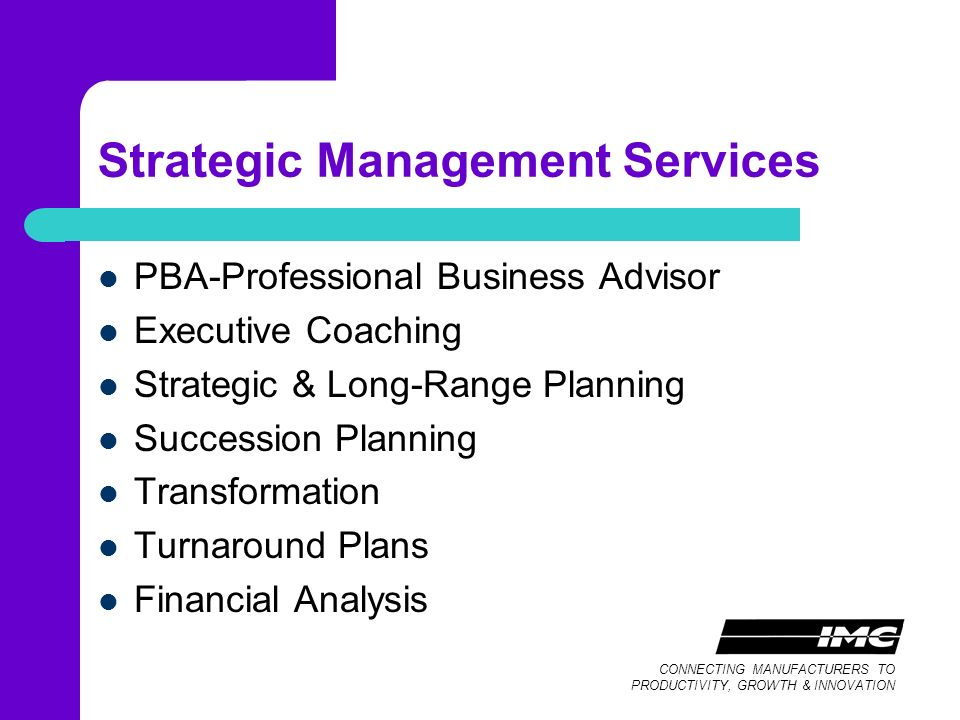 CONNECTING MANUFACTURERS TO PRODUCTIVITY, GROWTH & INNOVATION Strategic Management Services PBA-Professional Business Advisor Executive Coaching Strategic & Long-Range Planning Succession Planning Transformation Turnaround Plans Financial Analysis