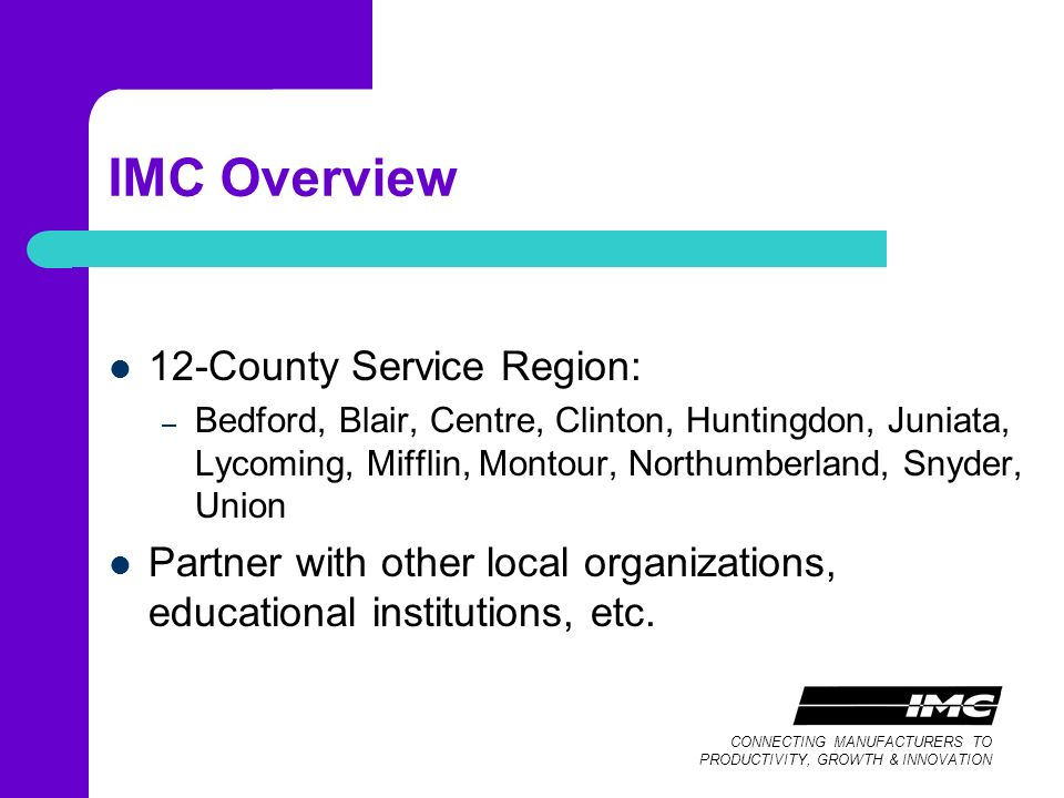 CONNECTING MANUFACTURERS TO PRODUCTIVITY, GROWTH & INNOVATION IMC Overview 12-County Service Region: – Bedford, Blair, Centre, Clinton, Huntingdon, Juniata, Lycoming, Mifflin, Montour, Northumberland, Snyder, Union Partner with other local organizations, educational institutions, etc.