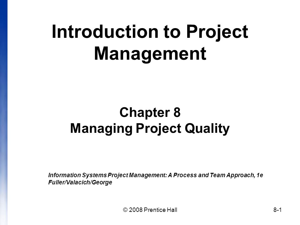 © 2008 Prentice Hall8-1 Introduction to Project Management Chapter 8 Managing Project Quality Information Systems Project Management: A Process and Team Approach, 1e Fuller/Valacich/George