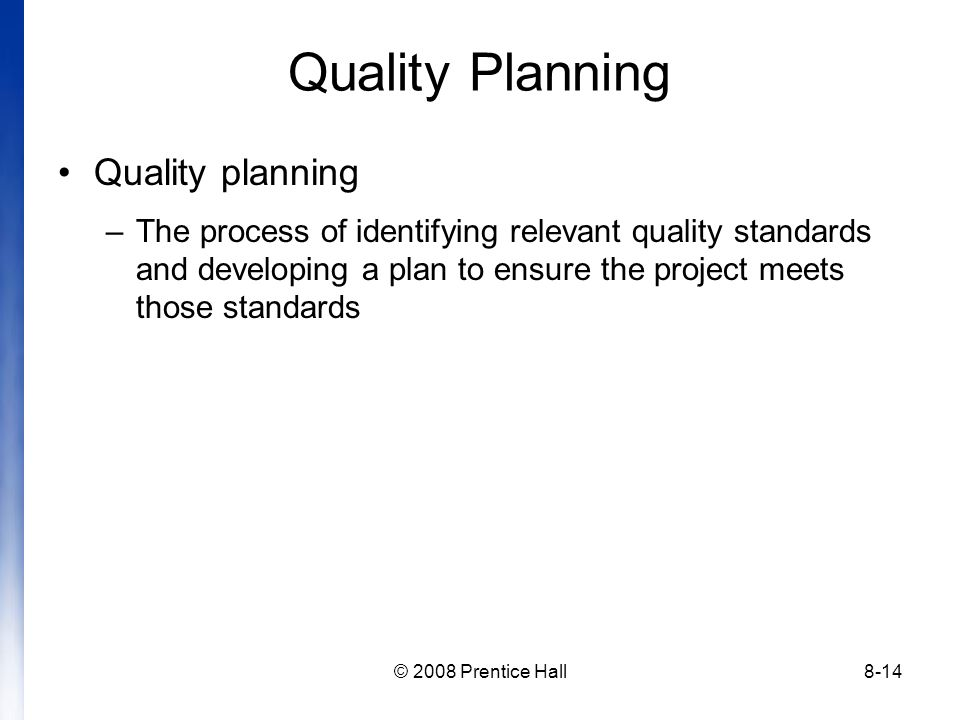 © 2008 Prentice Hall8-14 Quality Planning Quality planning –The process of identifying relevant quality standards and developing a plan to ensure the project meets those standards