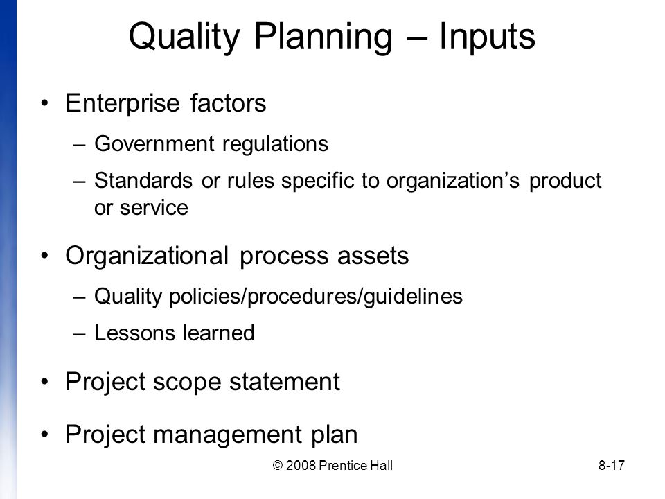 © 2008 Prentice Hall8-17 Quality Planning – Inputs Enterprise factors –Government regulations –Standards or rules specific to organization's product or service Organizational process assets –Quality policies/procedures/guidelines –Lessons learned Project scope statement Project management plan