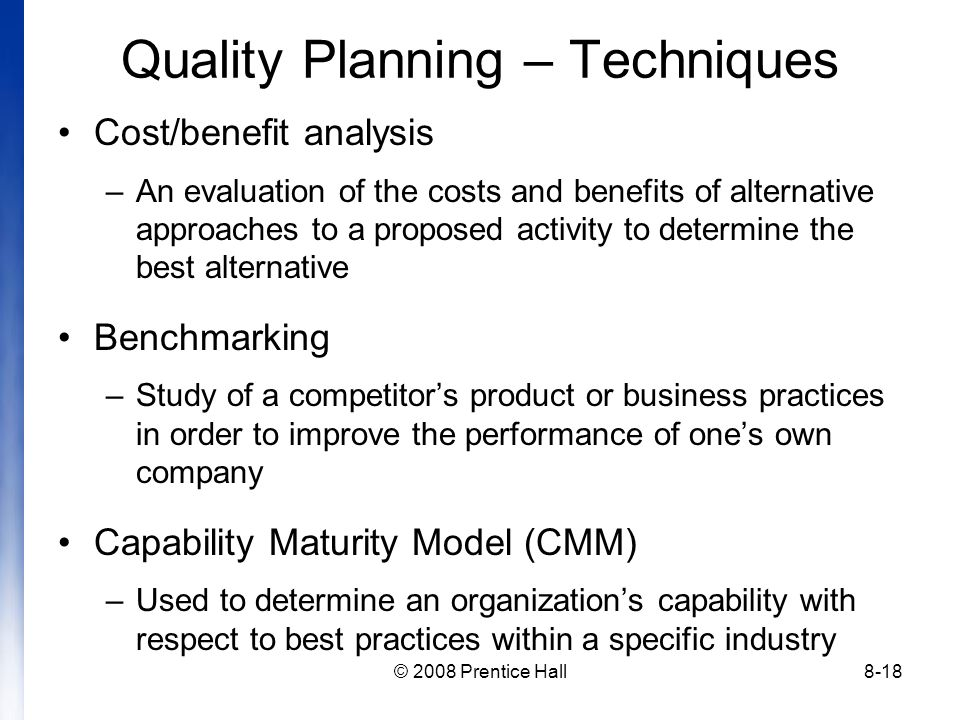 © 2008 Prentice Hall8-18 Quality Planning – Techniques Cost/benefit analysis –An evaluation of the costs and benefits of alternative approaches to a proposed activity to determine the best alternative Benchmarking –Study of a competitor's product or business practices in order to improve the performance of one's own company Capability Maturity Model (CMM) –Used to determine an organization's capability with respect to best practices within a specific industry