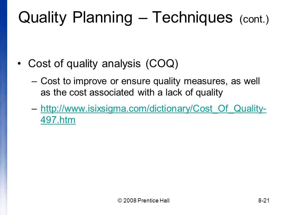 © 2008 Prentice Hall8-21 Cost of quality analysis (COQ) –Cost to improve or ensure quality measures, as well as the cost associated with a lack of quality –http://www.isixsigma.com/dictionary/Cost_Of_Quality- 497.htmhttp://www.isixsigma.com/dictionary/Cost_Of_Quality- 497.htm Quality Planning – Techniques (cont.)