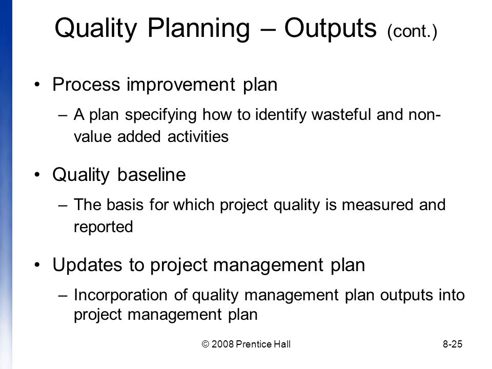 © 2008 Prentice Hall8-25 Quality Planning – Outputs (cont.) Process improvement plan –A plan specifying how to identify wasteful and non- value added activities Quality baseline –The basis for which project quality is measured and reported Updates to project management plan –Incorporation of quality management plan outputs into project management plan