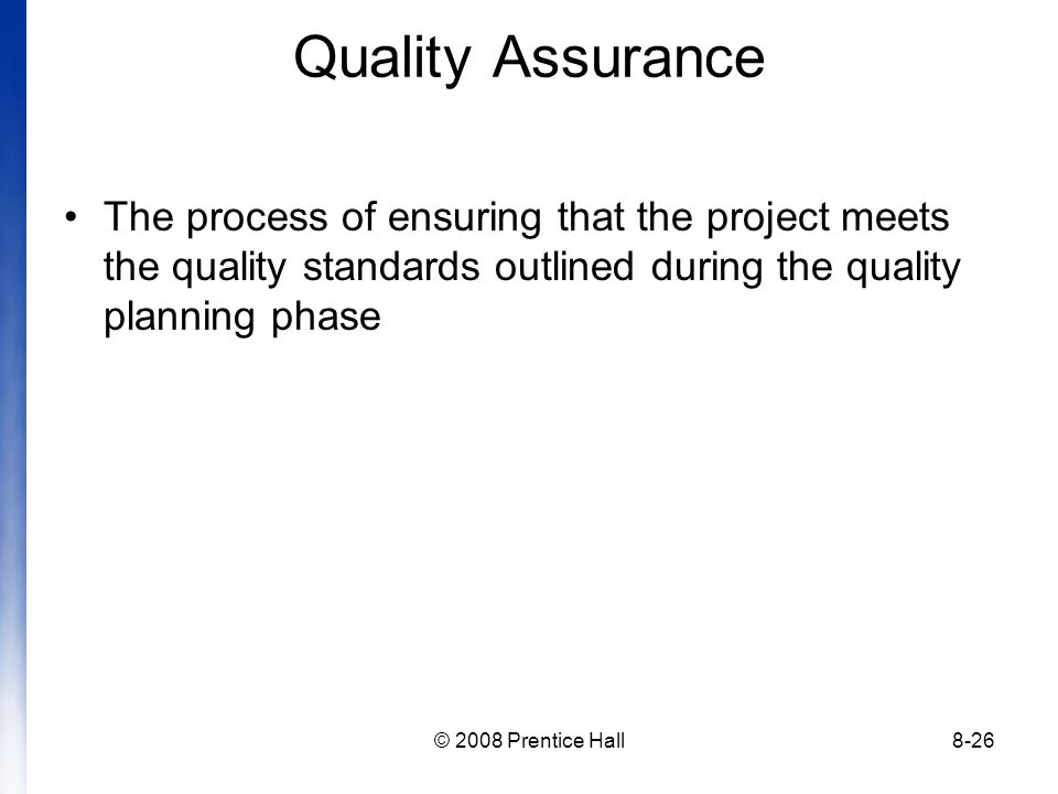 © 2008 Prentice Hall8-26 Quality Assurance The process of ensuring that the project meets the quality standards outlined during the quality planning phase