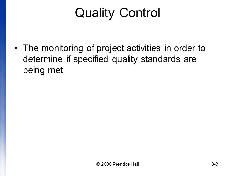 © 2008 Prentice Hall8-31 Quality Control The monitoring of project activities in order to determine if specified quality standards are being met