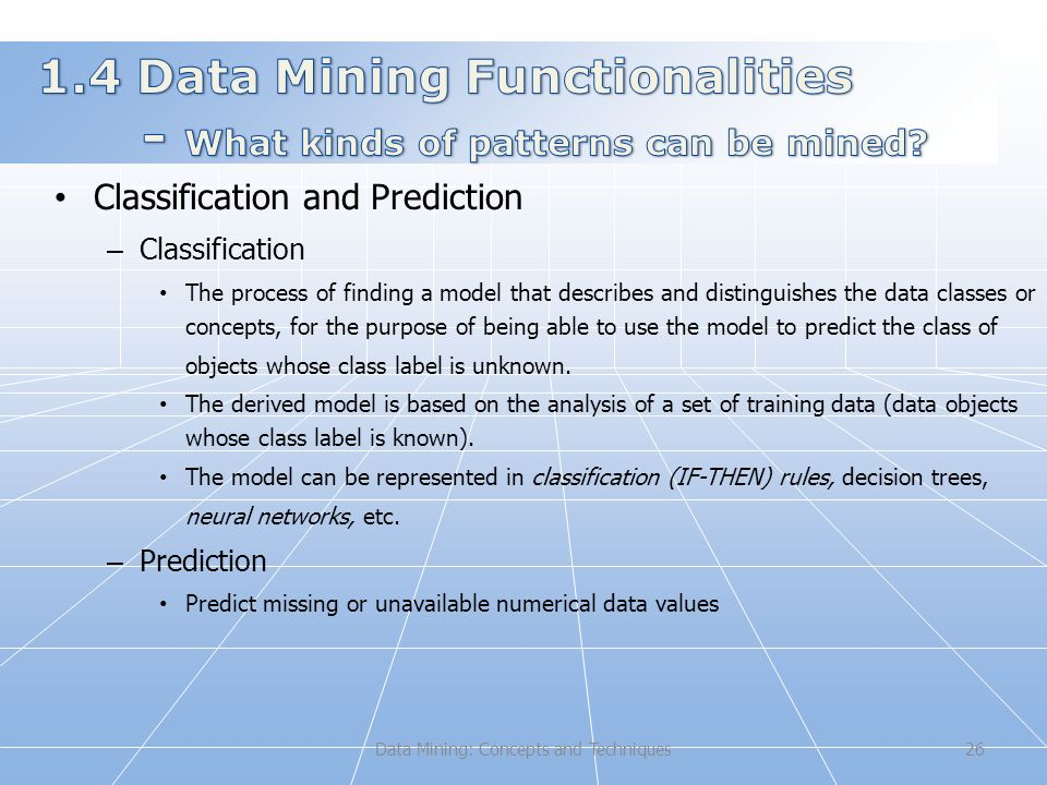 Data Mining: Concepts and Techniques26 Classification and Prediction – Classification The process of finding a model that describes and distinguishes the data classes or concepts, for the purpose of being able to use the model to predict the class of objects whose class label is unknown.