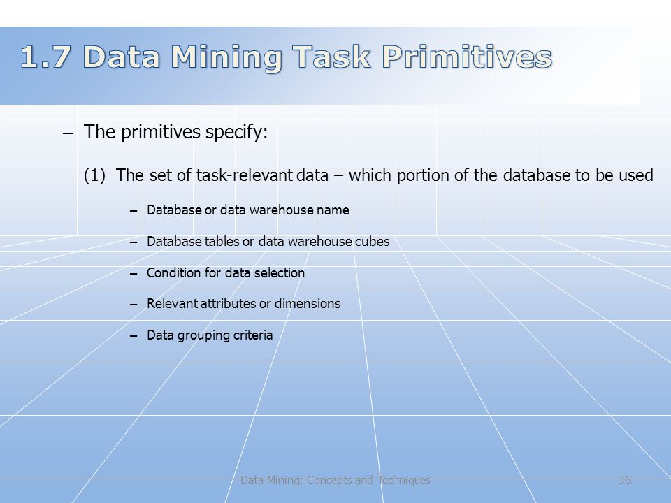 Data Mining: Concepts and Techniques36 – The primitives specify: (1) The set of task-relevant data – which portion of the database to be used – Database or data warehouse name – Database tables or data warehouse cubes – Condition for data selection – Relevant attributes or dimensions – Data grouping criteria