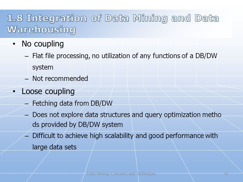 Data Mining: Concepts and Techniques42 No coupling – Flat file processing, no utilization of any functions of a DB/DW system – Not recommended Loose coupling – Fetching data from DB/DW – Does not explore data structures and query optimization metho ds provided by DB/DW system – Difficult to achieve high scalability and good performance with large data sets