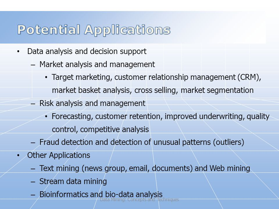 Data analysis and decision support – Market analysis and management Target marketing, customer relationship management (CRM), market basket analysis, cross selling, market segmentation – Risk analysis and management Forecasting, customer retention, improved underwriting, quality control, competitive analysis – Fraud detection and detection of unusual patterns (outliers) Other Applications – Text mining (news group,  , documents) and Web mining – Stream data mining – Bioinformatics and bio-data analysis Data Mining: Concepts and Techniques