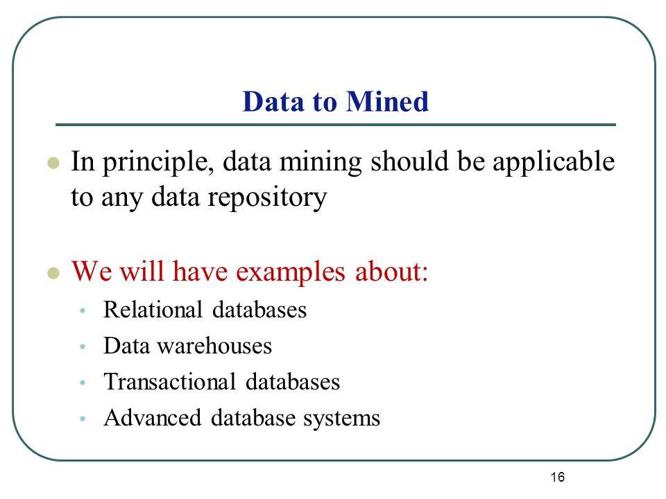 16 Data to Mined In principle, data mining should be applicable to any data repository We will have examples about: Relational databases Data warehouses Transactional databases Advanced database systems
