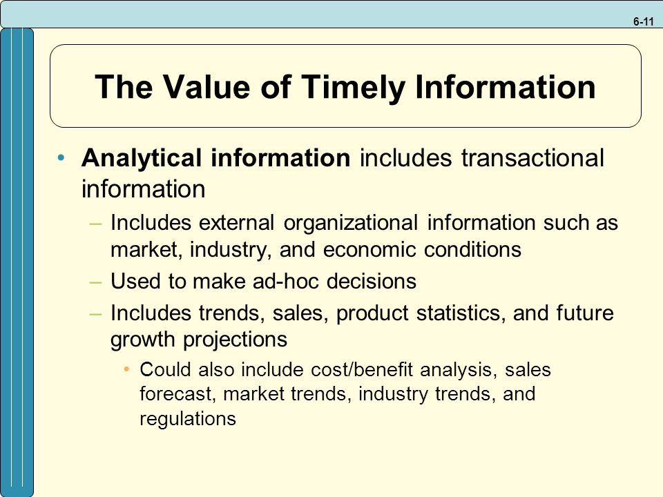 6-11 The Value of Timely Information Analytical information includes transactional information –Includes external organizational information such as market, industry, and economic conditions –Used to make ad-hoc decisions –Includes trends, sales, product statistics, and future growth projections Could also include cost/benefit analysis, sales forecast, market trends, industry trends, and regulations