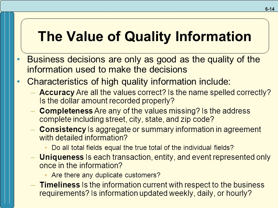 6-14 The Value of Quality Information Business decisions are only as good as the quality of the information used to make the decisions Characteristics of high quality information include: –Accuracy Are all the values correct.