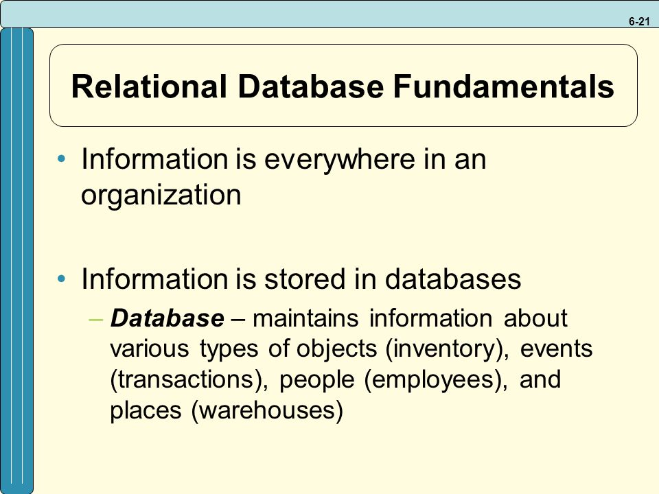 6-21 Relational Database Fundamentals Information is everywhere in an organization Information is stored in databases –Database – maintains information about various types of objects (inventory), events (transactions), people (employees), and places (warehouses)