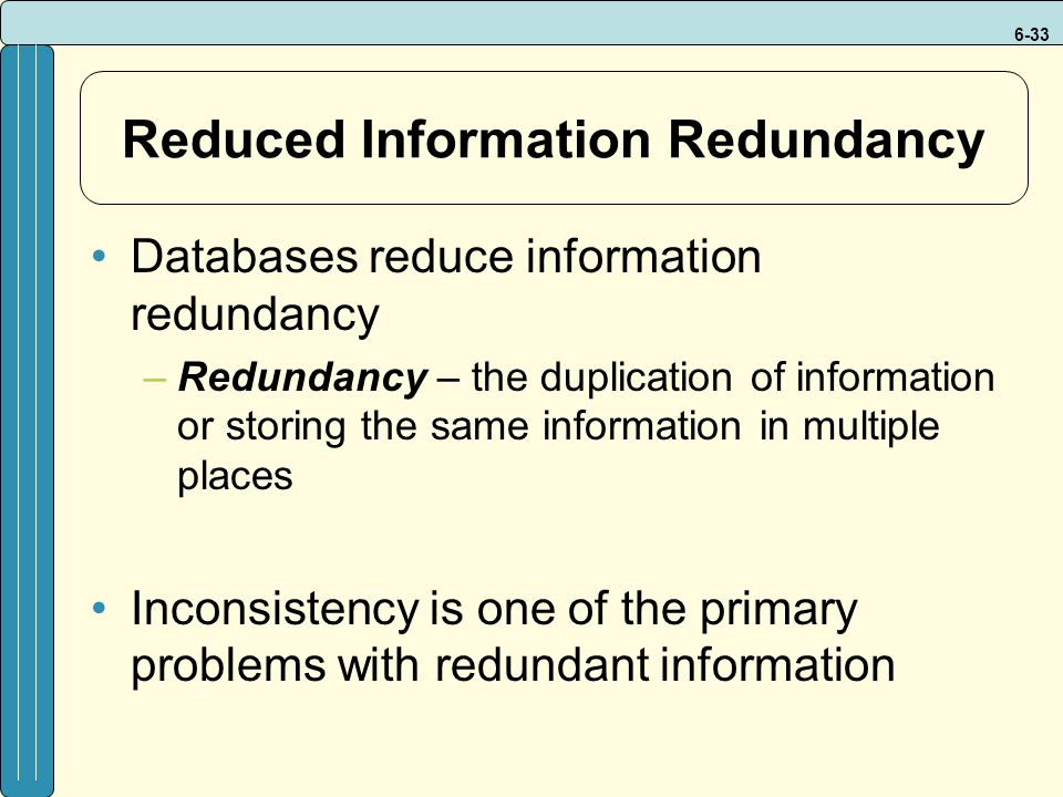 6-33 Reduced Information Redundancy Databases reduce information redundancy –Redundancy – the duplication of information or storing the same information in multiple places Inconsistency is one of the primary problems with redundant information