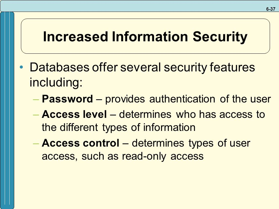 6-37 Increased Information Security Databases offer several security features including: –Password – provides authentication of the user –Access level – determines who has access to the different types of information –Access control – determines types of user access, such as read-only access